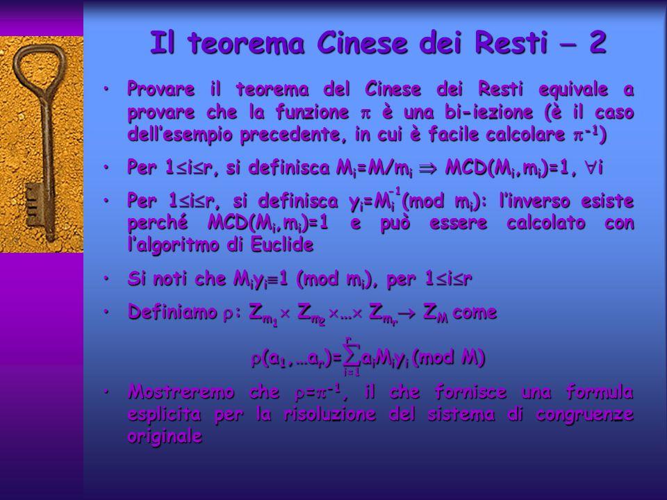 Provare il teorema del Cinese dei Resti equivale a provare che la funzione è una bi-iezione (è il caso dellesempio precedente, in cui è facile calcolare -1 )Provare il teorema del Cinese dei Resti equivale a provare che la funzione è una bi-iezione (è il caso dellesempio precedente, in cui è facile calcolare -1 ) Per 1 i r, si definisca M i =M/m i MCD(M i,m i )=1, iPer 1 i r, si definisca M i =M/m i MCD(M i,m i )=1, i Per 1 i r, si definisca y i =M i (mod m i ): linverso esiste perché MCD(M i,m i )=1 e può essere calcolato con lalgoritmo di EuclidePer 1 i r, si definisca y i =M i (mod m i ): linverso esiste perché MCD(M i,m i )=1 e può essere calcolato con lalgoritmo di Euclide Si noti che M i y i 1 (mod m i ), per 1 i rSi noti che M i y i 1 (mod m i ), per 1 i r Definiamo : Z m Z m … Z m Z M comeDefiniamo : Z m Z m … Z m Z M come (a 1,…a r )= a i M i y i (mod M) (a 1,…a r )= a i M i y i (mod M) Mostreremo che = -1, il che fornisce una formula esplicita per la risoluzione del sistema di congruenze originaleMostreremo che = -1, il che fornisce una formula esplicita per la risoluzione del sistema di congruenze originale Il teorema Cinese dei Resti 2 2 1 r i=1 r
