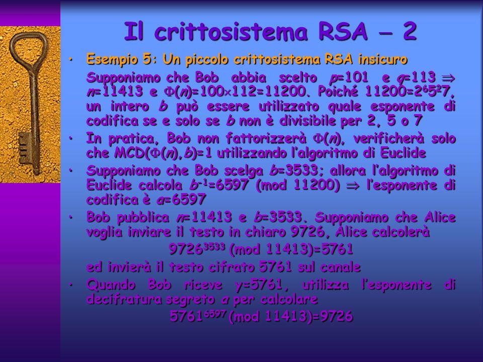 Esempio 5: Un piccolo crittosistema RSA insicuro Esempio 5: Un piccolo crittosistema RSA insicuro Supponiamo che Bob abbia scelto p=101 e q=113 n=11413 e (n)=100 112=11200.