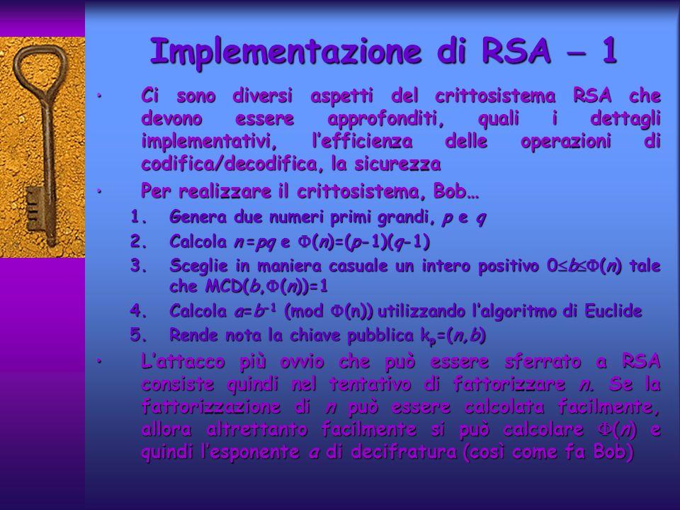 Ci sono diversi aspetti del crittosistema RSA che devono essere approfonditi, quali i dettagli implementativi, lefficienza delle operazioni di codifica/decodifica, la sicurezza Ci sono diversi aspetti del crittosistema RSA che devono essere approfonditi, quali i dettagli implementativi, lefficienza delle operazioni di codifica/decodifica, la sicurezza Per realizzare il crittosistema, Bob… Per realizzare il crittosistema, Bob… 1.Genera due numeri primi grandi, p e q 2.Calcola n =pq e (n)=(p-1)(q-1) 3.Sceglie in maniera casuale un intero positivo 0 b (n) tale che MCD(b, (n))=1 4.Calcola a=b -1 (mod (n)) utilizzando lalgoritmo di Euclide 5.Rende nota la chiave pubblica k p =(n,b) Lattacco più ovvio che può essere sferrato a RSA consiste quindi nel tentativo di fattorizzare n.