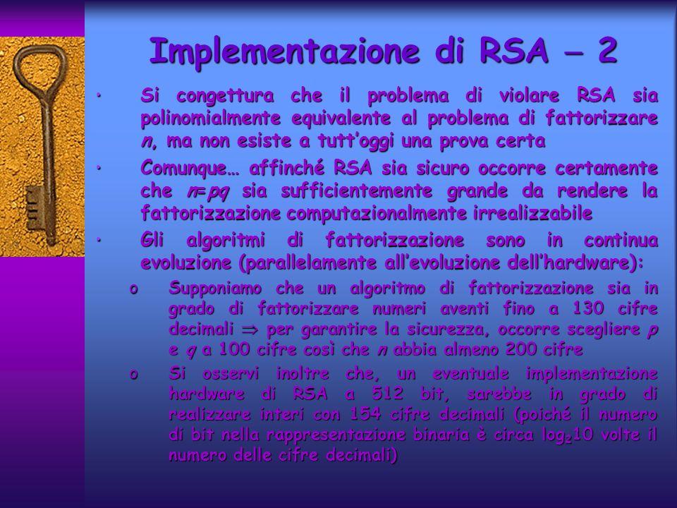 Si congettura che il problema di violare RSA sia polinomialmente equivalente al problema di fattorizzare n, ma non esiste a tuttoggi una prova certa Si congettura che il problema di violare RSA sia polinomialmente equivalente al problema di fattorizzare n, ma non esiste a tuttoggi una prova certa Comunque… affinché RSA sia sicuro occorre certamente che n=pq sia sufficientemente grande da rendere la fattorizzazione computazionalmente irrealizzabile Comunque… affinché RSA sia sicuro occorre certamente che n=pq sia sufficientemente grande da rendere la fattorizzazione computazionalmente irrealizzabile Gli algoritmi di fattorizzazione sono in continua evoluzione (parallelamente allevoluzione dellhardware): Gli algoritmi di fattorizzazione sono in continua evoluzione (parallelamente allevoluzione dellhardware): oSupponiamo che un algoritmo di fattorizzazione sia in grado di fattorizzare numeri aventi fino a 130 cifre decimali per garantire la sicurezza, occorre scegliere p e q a 100 cifre così che n abbia almeno 200 cifre oSi osservi inoltre che, un eventuale implementazione hardware di RSA a 512 bit, sarebbe in grado di realizzare interi con 154 cifre decimali (poiché il numero di bit nella rappresentazione binaria è circa log 2 10 volte il numero delle cifre decimali) Implementazione di RSA 2