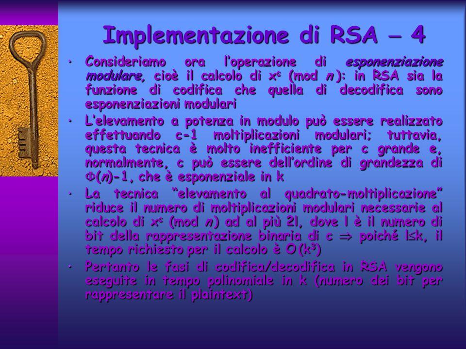 Implementazione di RSA 4 Consideriamo ora loperazione di esponenziazione modulare, cioè il calcolo di x c (mod n ): in RSA sia la funzione di codifica che quella di decodifica sono esponenziazioni modulari Consideriamo ora loperazione di esponenziazione modulare, cioè il calcolo di x c (mod n ): in RSA sia la funzione di codifica che quella di decodifica sono esponenziazioni modulari Lelevamento a potenza in modulo può essere realizzato effettuando c-1 moltiplicazioni modulari; tuttavia, questa tecnica è molto inefficiente per c grande e, normalmente, c può essere dellordine di grandezza di (n)-1, che è esponenziale in k Lelevamento a potenza in modulo può essere realizzato effettuando c-1 moltiplicazioni modulari; tuttavia, questa tecnica è molto inefficiente per c grande e, normalmente, c può essere dellordine di grandezza di (n)-1, che è esponenziale in k La tecnica elevamento al quadrato-moltiplicazione riduce il numero di moltiplicazioni modulari necessarie al calcolo di x c (mod n ) ad al più 2l, dove l è il numero di bit della rappresentazione binaria di c poiché l k, il tempo richiesto per il calcolo è O (k 3 ) La tecnica elevamento al quadrato-moltiplicazione riduce il numero di moltiplicazioni modulari necessarie al calcolo di x c (mod n ) ad al più 2l, dove l è il numero di bit della rappresentazione binaria di c poiché l k, il tempo richiesto per il calcolo è O (k 3 ) Pertanto le fasi di codifica/decodifica in RSA vengono eseguite in tempo polinomiale in k (numero dei bit per rappresentare il plaintext) Pertanto le fasi di codifica/decodifica in RSA vengono eseguite in tempo polinomiale in k (numero dei bit per rappresentare il plaintext)