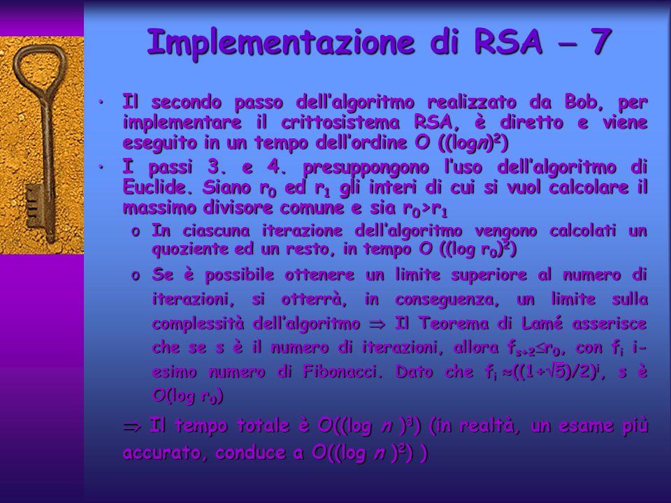 Il secondo passo dellalgoritmo realizzato da Bob, per implementare il crittosistema RSA, è diretto e viene eseguito in un tempo dellordine O ((logn) 2 ) Il secondo passo dellalgoritmo realizzato da Bob, per implementare il crittosistema RSA, è diretto e viene eseguito in un tempo dellordine O ((logn) 2 ) I passi 3.