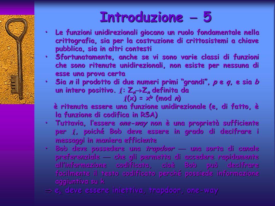 Introduzione 5 Le funzioni unidirezionali giocano un ruolo fondamentale nella crittografia, sia per la costruzione di crittosistemi a chiave pubblica, sia in altri contestiLe funzioni unidirezionali giocano un ruolo fondamentale nella crittografia, sia per la costruzione di crittosistemi a chiave pubblica, sia in altri contesti Sfortunatamente, anche se vi sono varie classi di funzioni che sono ritenute unidirezionali, non esiste per nessuna di esse una prova certaSfortunatamente, anche se vi sono varie classi di funzioni che sono ritenute unidirezionali, non esiste per nessuna di esse una prova certa Sia n il prodotto di due numeri primi grandi, p e q, e sia b un intero positivo.