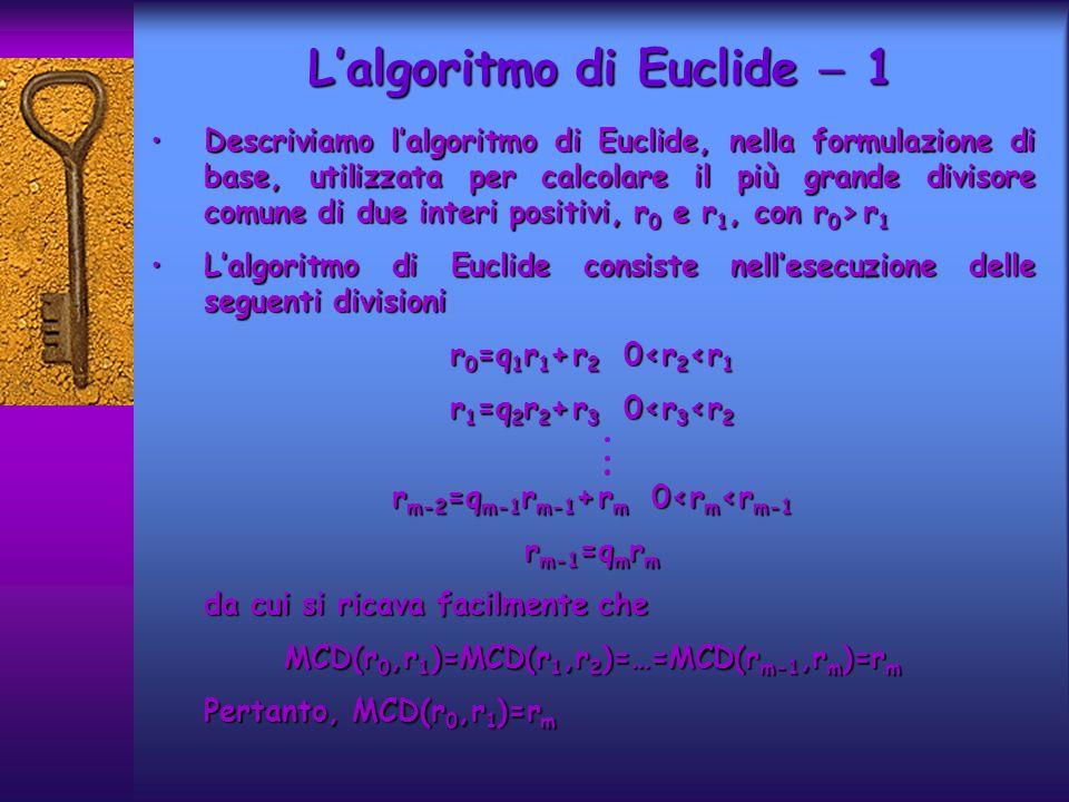 Lalgoritmo di Euclide 1 Descriviamo lalgoritmo di Euclide, nella formulazione di base, utilizzata per calcolare il più grande divisore comune di due interi positivi, r 0 e r 1, con r 0 > r 1Descriviamo lalgoritmo di Euclide, nella formulazione di base, utilizzata per calcolare il più grande divisore comune di due interi positivi, r 0 e r 1, con r 0 > r 1 Lalgoritmo di Euclide consiste nellesecuzione delle seguenti divisioniLalgoritmo di Euclide consiste nellesecuzione delle seguenti divisioni r 0 =q 1 r 1 + r 2 0<r 2 <r 1 r 1 =q 2 r 2 + r 3 0<r 3 <r 2 r m-2 =q m-1 r m-1 + r m 0<r m <r m-1 r m-1 =q m r m da cui si ricava facilmente che MCD(r 0,r 1 )=MCD(r 1,r 2 )=…=MCD(r m-1,r m )=r m Pertanto, MCD(r 0,r 1 )=r m