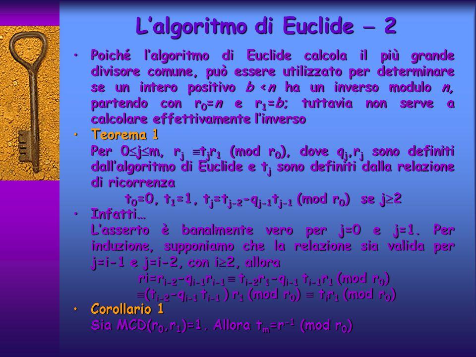Lalgoritmo di Euclide 3 La sequenza di numeri t 0,t 1,…,t m viene calcolata con lalgoritmo di Euclide, contemporaneamente a q j,r jLa sequenza di numeri t 0,t 1,…,t m viene calcolata con lalgoritmo di Euclide, contemporaneamente a q j,r j 1.n 0 =n 2.b 0 =b 3.t 0 =0 4.t=1 5.q= n 0 /b 0 5.q= n 0 /b 0 6.r=n 0 -q b 0 7.while r>0 do 8.