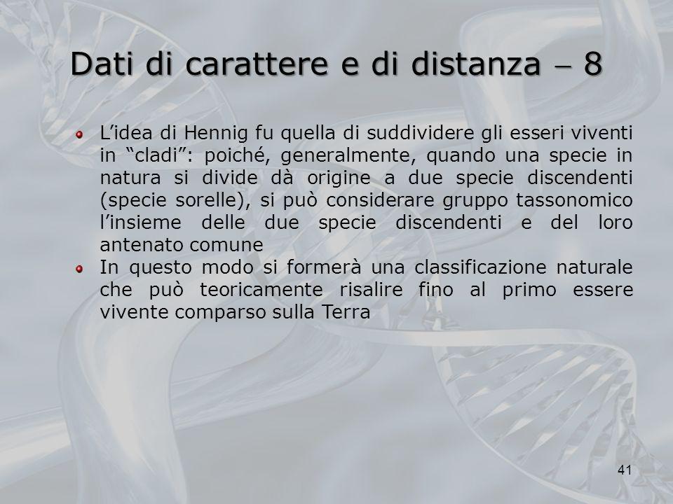 Dati di carattere e di distanza 8 41 Lidea di Hennig fu quella di suddividere gli esseri viventi in cladi: poiché, generalmente, quando una specie in