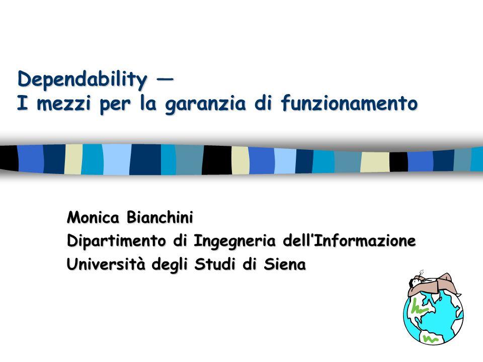 Dependability I mezzi per la garanzia di funzionamento Monica Bianchini Dipartimento di Ingegneria dellInformazione Università degli Studi di Siena