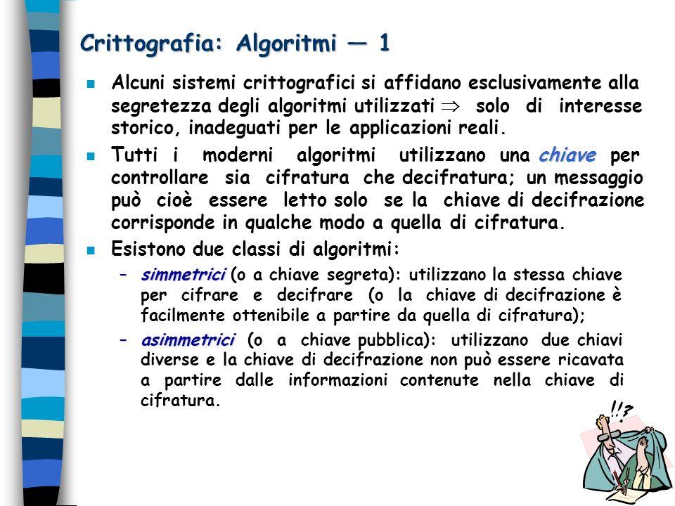 Crittografia: Algoritmi 1 n Alcuni sistemi crittografici si affidano esclusivamente alla segretezza degli algoritmi utilizzati solo di interesse stori