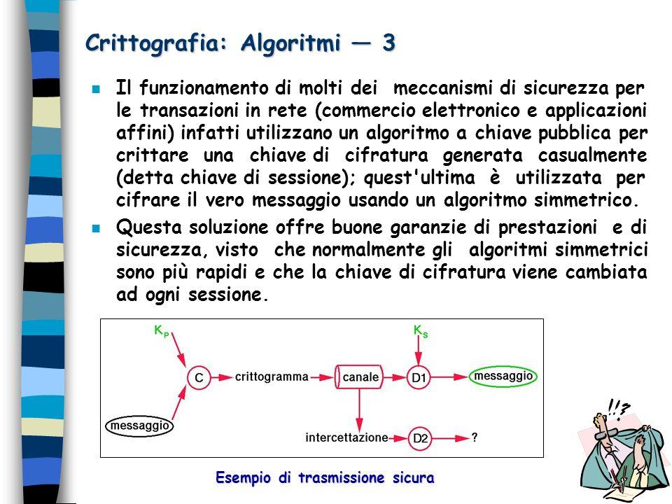 Crittografia: Algoritmi 3 n Il funzionamento di molti dei meccanismi di sicurezza per le transazioni in rete (commercio elettronico e applicazioni aff