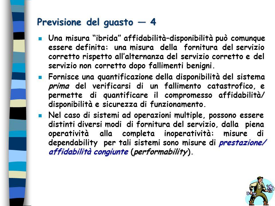Previsione del guasto 4 n Una misura ibrida affidabilità–disponibilità può comunque essere definita: una misura della fornitura del servizio corretto