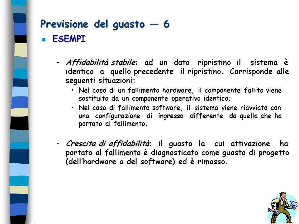 Previsione del guasto 6 n ESEMPI –Affidabilità stabile –Affidabilità stabile: ad un dato ripristino il sistema è identico a quello precedente il ripri