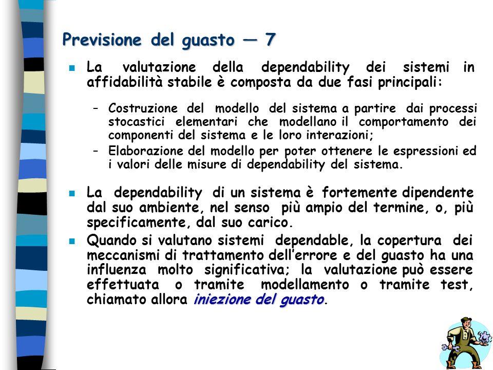 Previsione del guasto 7 n La valutazione della dependability dei sistemi in affidabilità stabile è composta da due fasi principali: –Costruzione del m