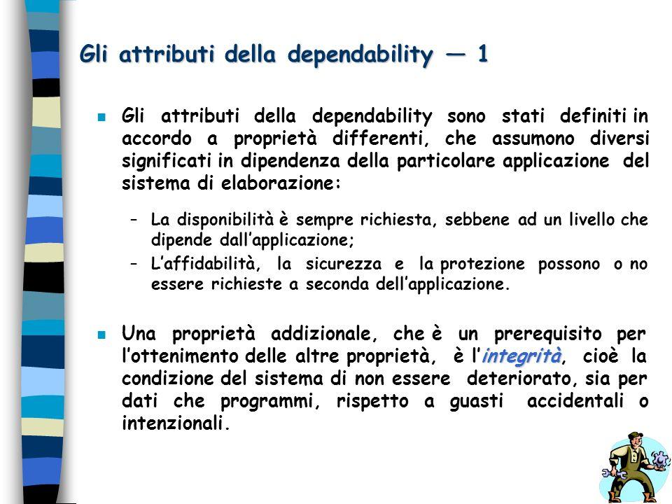 Gli attributi della dependability 1 n Gli attributi della dependability sono stati definiti in accordo a proprietà differenti, che assumono diversi si