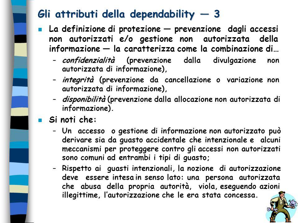 Gli attributi della dependability 3 n La definizione di protezione prevenzione dagli accessi non autorizzati e/o gestione non autorizzata della inform