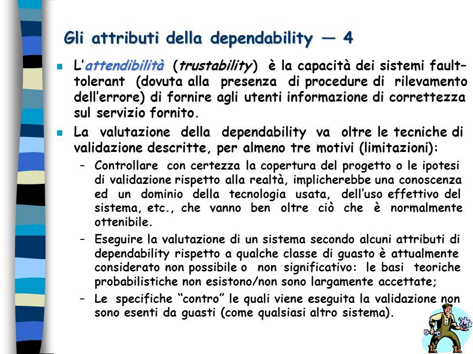 Gli attributi della dependability 4 attendibilitàtrustability n Lattendibilità (trustability ) è la capacità dei sistemi fault– tolerant (dovuta alla