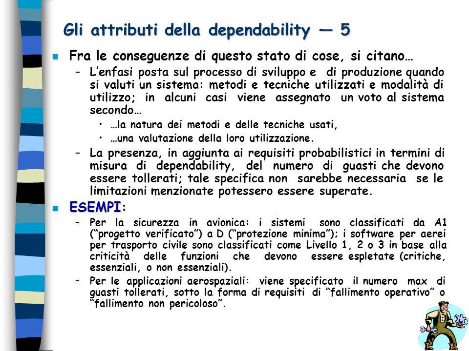 Gli attributi della dependability 5 n Fra le conseguenze di questo stato di cose, si citano… –Lenfasi posta sul processo di sviluppo e di produzione q