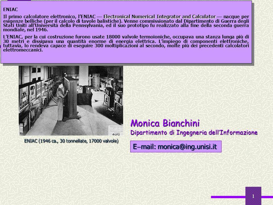 1 Informatica E mail: monica@ing.unisi.it Monica Bianchini Dipartimento di Ingegneria dellInformazione ENIAC (1946 ca., 30 tonnellate, 17000 valvole)