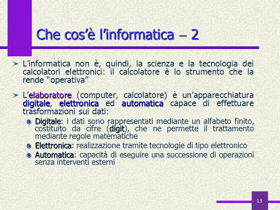13 Che cosè linformatica 2 Linformatica non è, quindi, la scienza e la tecnologia dei calcolatori elettronici: il calcolatore è lo strumento che la re