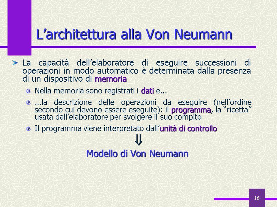 16 Larchitettura alla Von Neumann memoria La capacità dellelaboratore di eseguire successioni di operazioni in modo automatico è determinata dalla pre