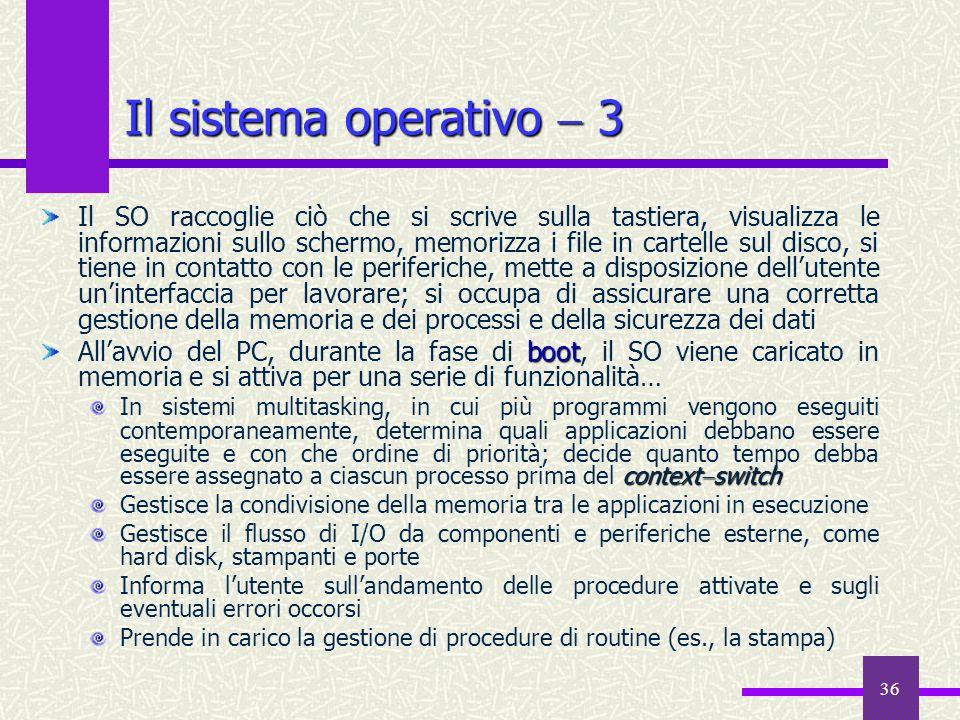 36 Il sistema operativo 3 Il SO raccoglie ciò che si scrive sulla tastiera, visualizza le informazioni sullo schermo, memorizza i file in cartelle sul