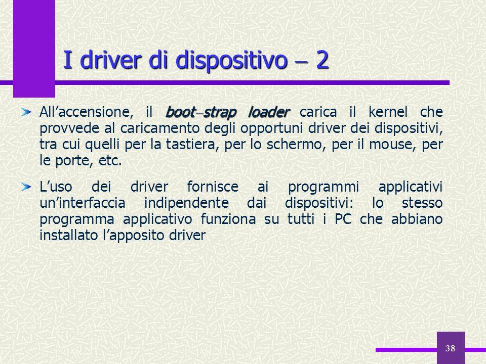 38 I driver di dispositivo 2 boot strap loader Allaccensione, il boot strap loader carica il kernel che provvede al caricamento degli opportuni driver