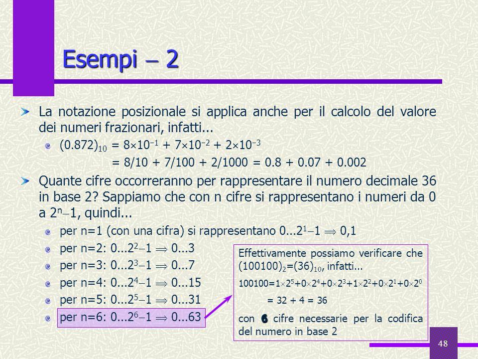 48 Esempi 2 La notazione posizionale si applica anche per il calcolo del valore dei numeri frazionari, infatti... (0.872) 10 = 8 10 1 + 7 10 2 + 2 10