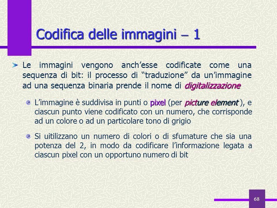 68 Codifica delle immagini 1 digitalizzazione Le immagini vengono anchesse codificate come una sequenza di bit: il processo di traduzione da unimmagin