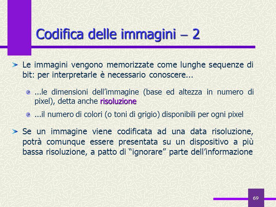 69 Codifica delle immagini 2 Le immagini vengono memorizzate come lunghe sequenze di bit: per interpretarle è necessario conoscere... risoluzione...le