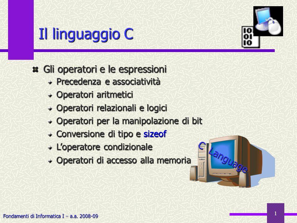 Fondamenti di Informatica I a.a. 2008-09 1 Il linguaggio C Gli operatori e le espressioni Precedenza e associatività Operatori aritmetici Operatori re