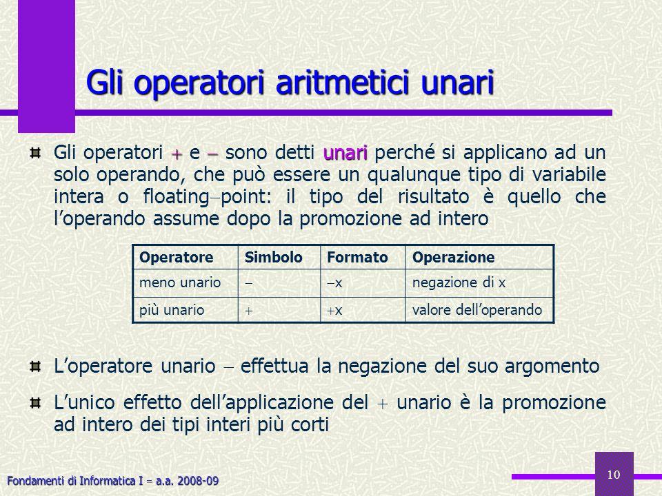 Fondamenti di Informatica I a.a. 2008-09 10 Gli operatori aritmetici unari unari Gli operatori e sono detti unari perché si applicano ad un solo opera