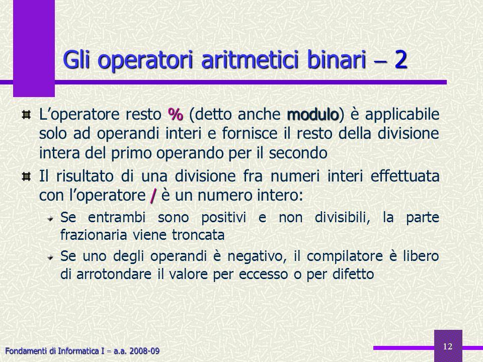 Fondamenti di Informatica I a.a. 2008-09 12 Gli operatori aritmetici binari 2 %modulo Loperatore resto % (detto anche modulo) è applicabile solo ad op
