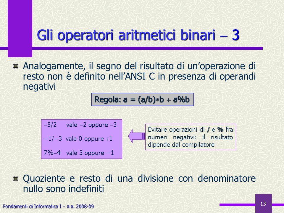 Fondamenti di Informatica I a.a. 2008-09 13 Gli operatori aritmetici binari 3 Analogamente, il segno del risultato di unoperazione di resto non è defi