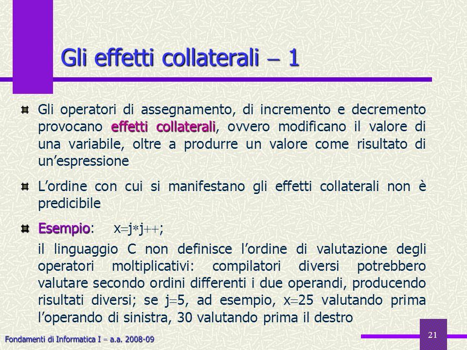Fondamenti di Informatica I a.a. 2008-09 21 effetti collaterali Gli operatori di assegnamento, di incremento e decremento provocano effetti collateral