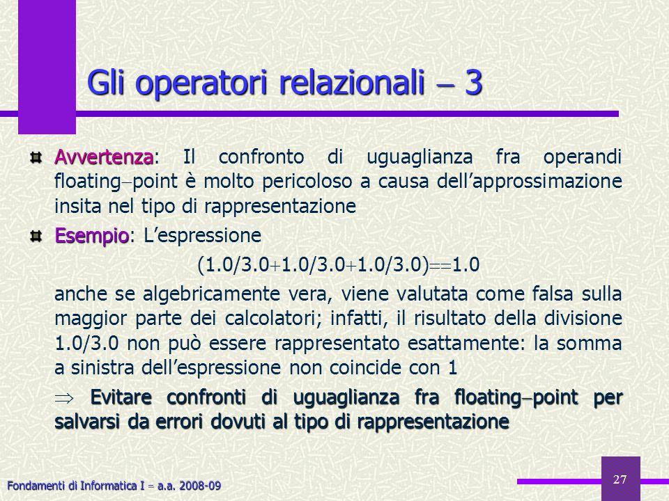 Fondamenti di Informatica I a.a. 2008-09 27 Gli operatori relazionali 3 Avvertenza Avvertenza: Il confronto di uguaglianza fra operandi floating point