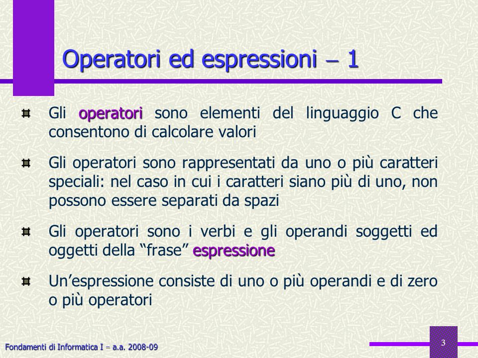 Fondamenti di Informatica I a.a. 2008-09 3 Operatori ed espressioni 1 operatori Gli operatori sono elementi del linguaggio C che consentono di calcola