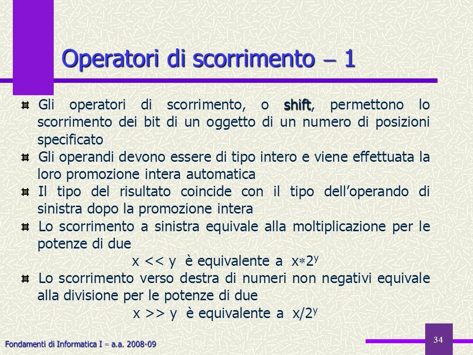 Fondamenti di Informatica I a.a. 2008-09 34 Operatori di scorrimento 1 shift Gli operatori di scorrimento, o shift, permettono lo scorrimento dei bit