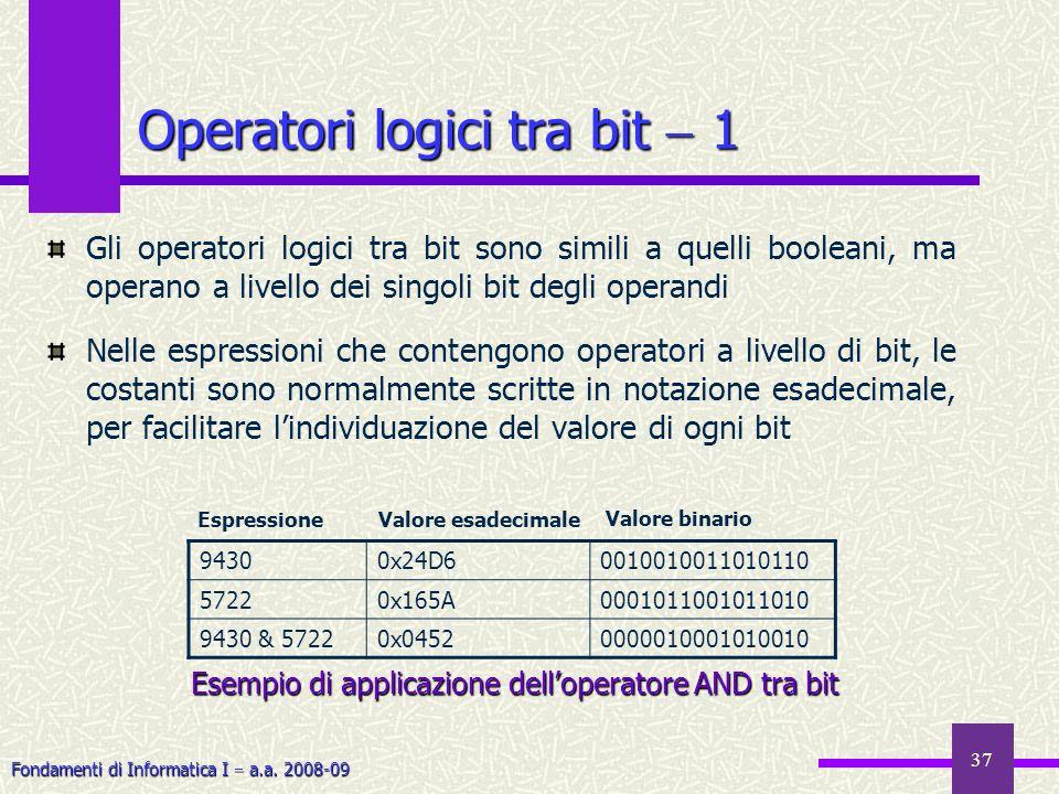 Fondamenti di Informatica I a.a. 2008-09 37 Operatori logici tra bit 1 Gli operatori logici tra bit sono simili a quelli booleani, ma operano a livell