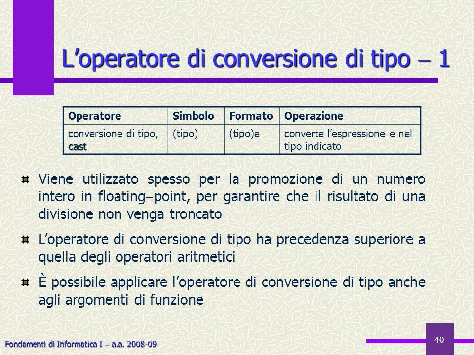 Fondamenti di Informatica I a.a. 2008-09 40 Loperatore di conversione di tipo 1 OperatoreSimboloFormatoOperazione cast conversione di tipo, cast (tipo