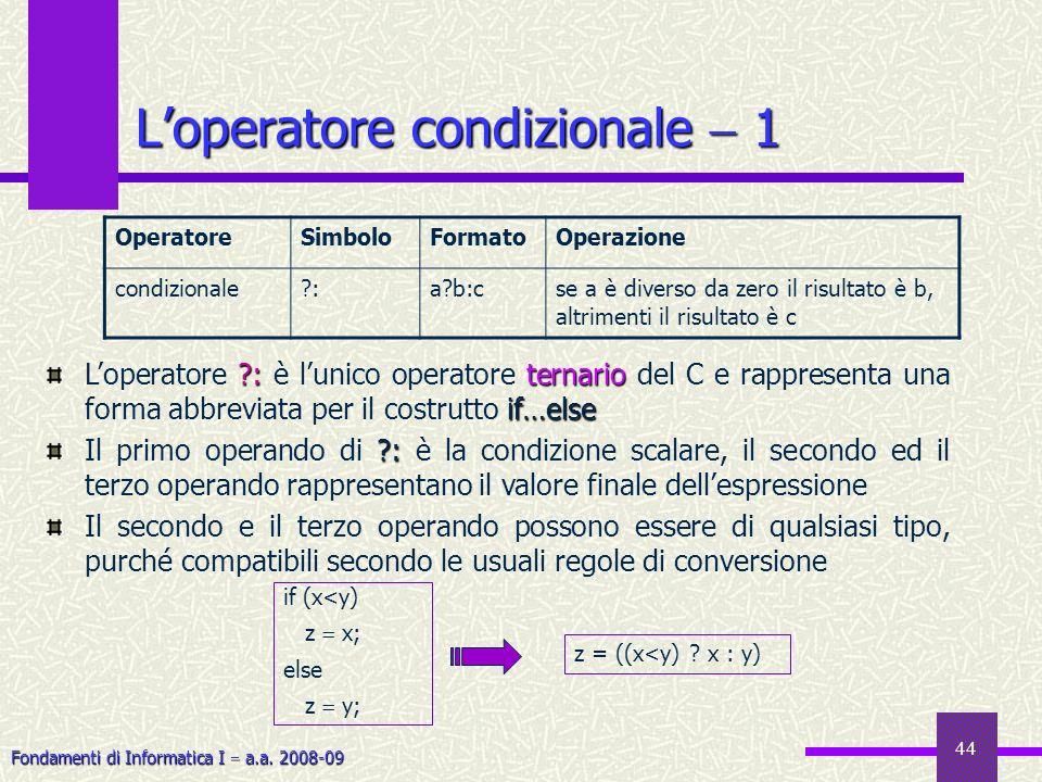 Fondamenti di Informatica I a.a. 2008-09 44 Loperatore condizionale 1 OperatoreSimboloFormatoOperazione condizionale?:a?b:cse a è diverso da zero il r