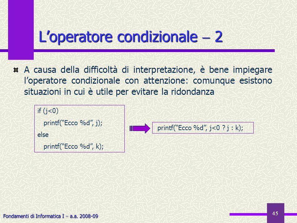 Fondamenti di Informatica I a.a. 2008-09 45 Loperatore condizionale 2 A causa della difficoltà di interpretazione, è bene impiegare loperatore condizi