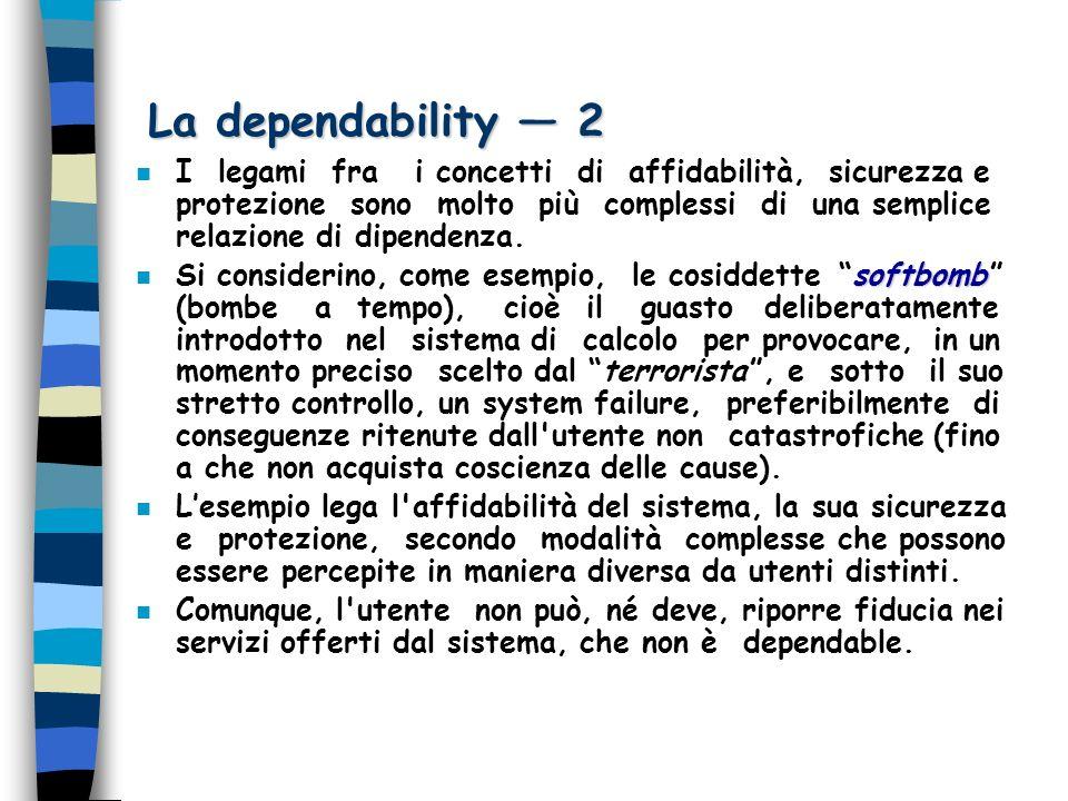 La dependability 2 n I legami fra i concetti di affidabilità, sicurezza e protezione sono molto più complessi di una semplice relazione di dipendenza.