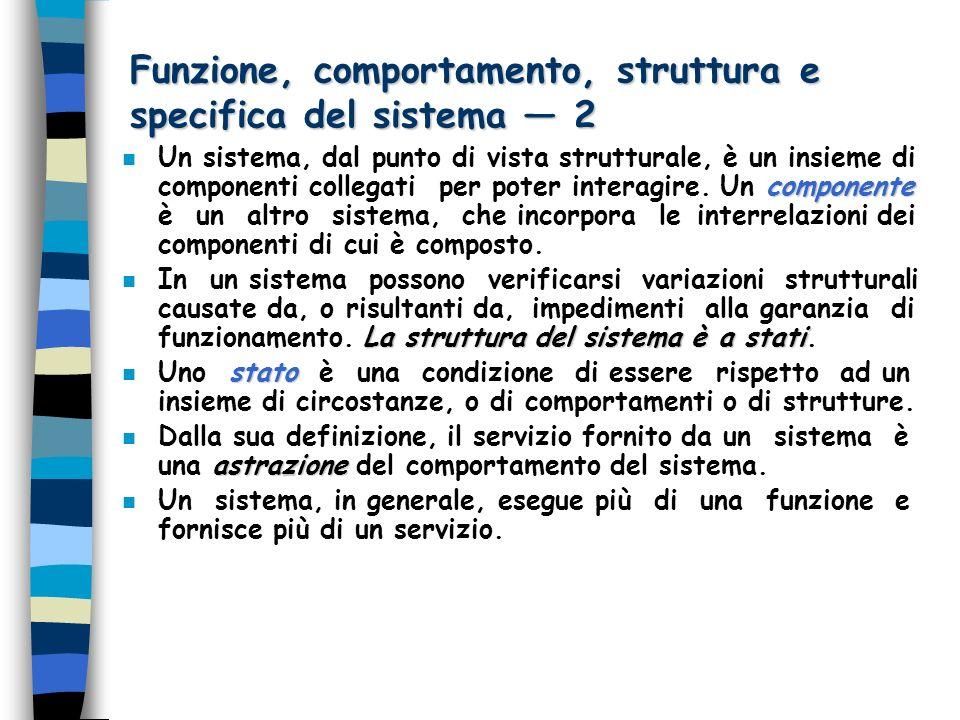Funzione, comportamento, struttura e specifica del sistema 2 componente n Un sistema, dal punto di vista strutturale, è un insieme di componenti collegati per poter interagire.