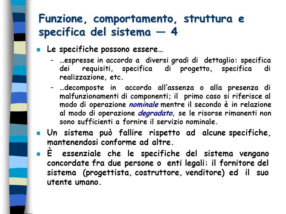 Funzione, comportamento, struttura e specifica del sistema 4 n Le specifiche possono essere… –…espresse in accordo a diversi gradi di dettaglio: specifica dei requisiti, specifica di progetto, specifica di realizzazione, etc.