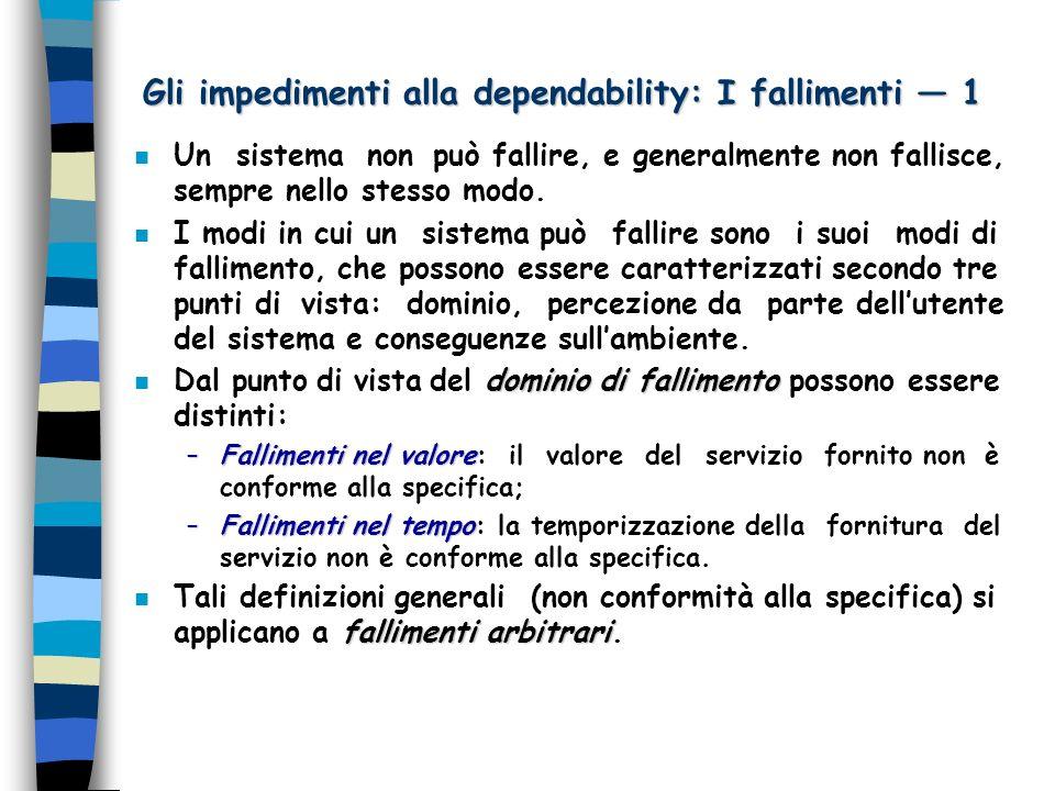 Gli impedimenti alla dependability: I fallimenti 1 n Un sistema non può fallire, e generalmente non fallisce, sempre nello stesso modo.