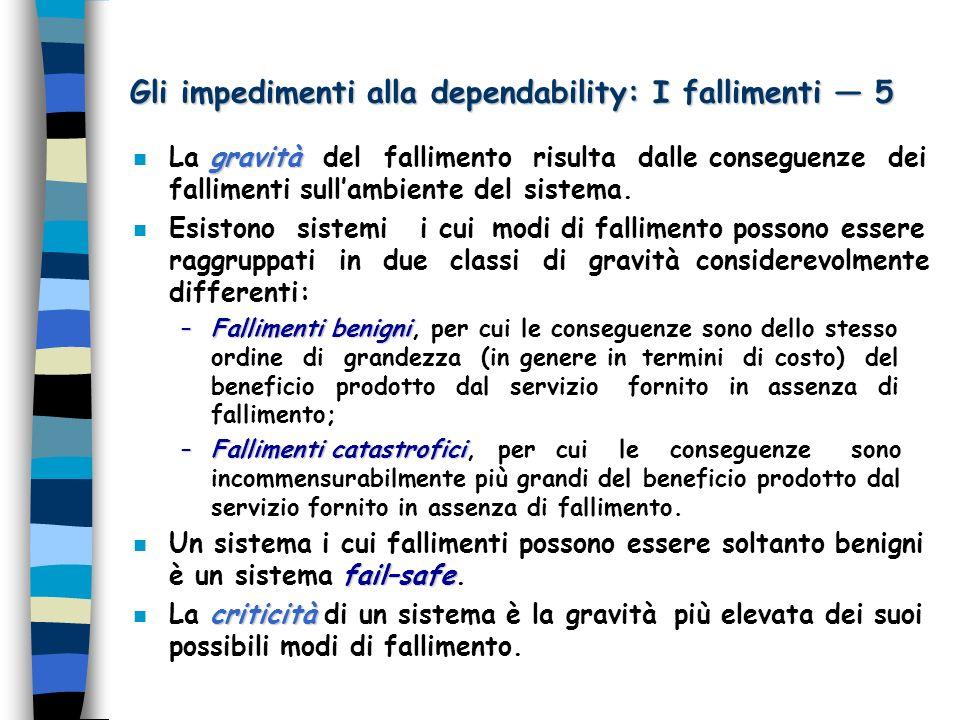 Gli impedimenti alla dependability: I fallimenti 5 gravità n La gravità del fallimento risulta dalle conseguenze dei fallimenti sullambiente del sistema.