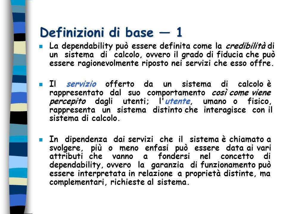 Definizioni di base 1 credibilità n La dependability può essere definita come la credibilità di un sistema di calcolo, ovvero il grado di fiducia che può essere ragionevolmente riposto nei servizi che esso offre.