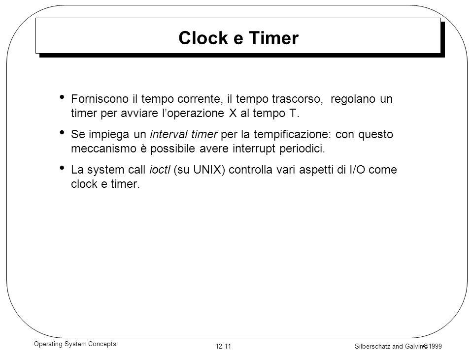 Silberschatz and Galvin 1999 12.11 Operating System Concepts Clock e Timer Forniscono il tempo corrente, il tempo trascorso, regolano un timer per avv