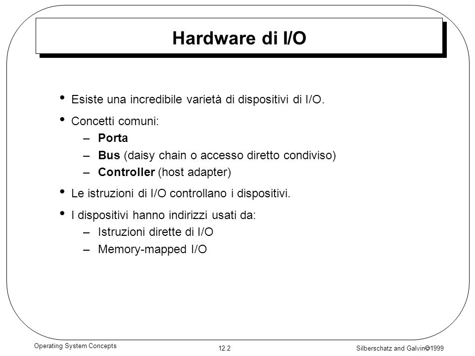 Silberschatz and Galvin 1999 12.2 Operating System Concepts Hardware di I/O Esiste una incredibile varietà di dispositivi di I/O. Concetti comuni: –Po