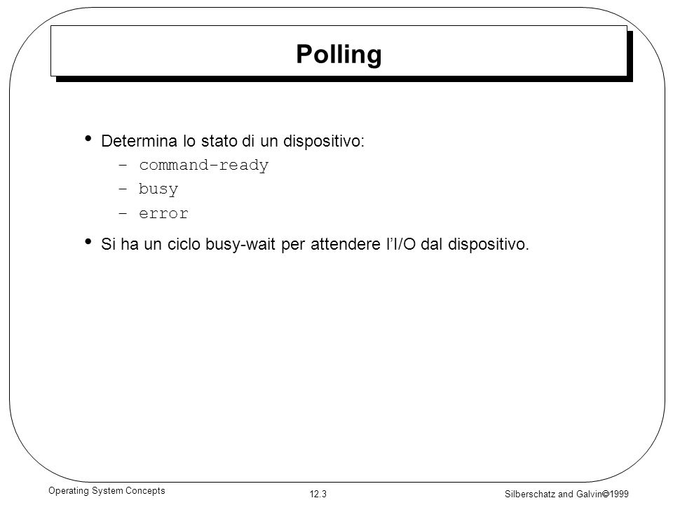 Silberschatz and Galvin 1999 12.3 Operating System Concepts Polling Determina lo stato di un dispositivo: –command-ready –busy –error Si ha un ciclo b