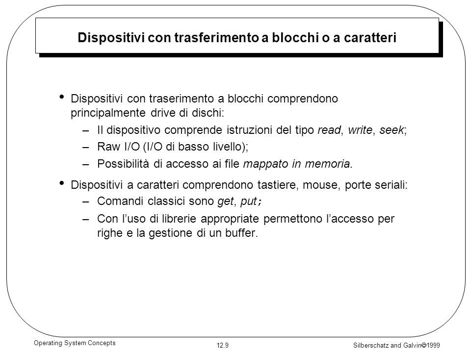 Silberschatz and Galvin 1999 12.9 Operating System Concepts Dispositivi con trasferimento a blocchi o a caratteri Dispositivi con traserimento a blocc